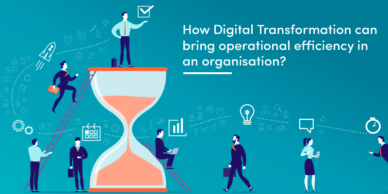How Digital Transformation can bring operational efficiency in an organisation?