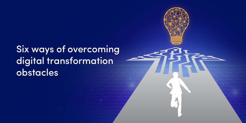 6 ways of overcoming digital transformation obstacles